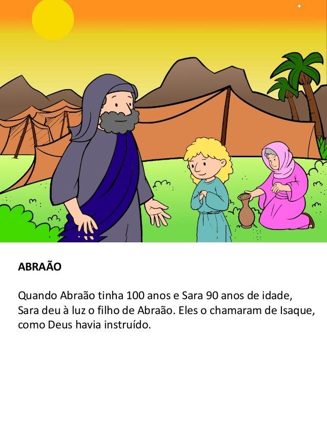 ABRAÃO Quando Abraão tinha 100 anos e Sara 90 anos de idade, Sara deu à luz o filho de Abraão. Eles o chamaram de Isaque, ...