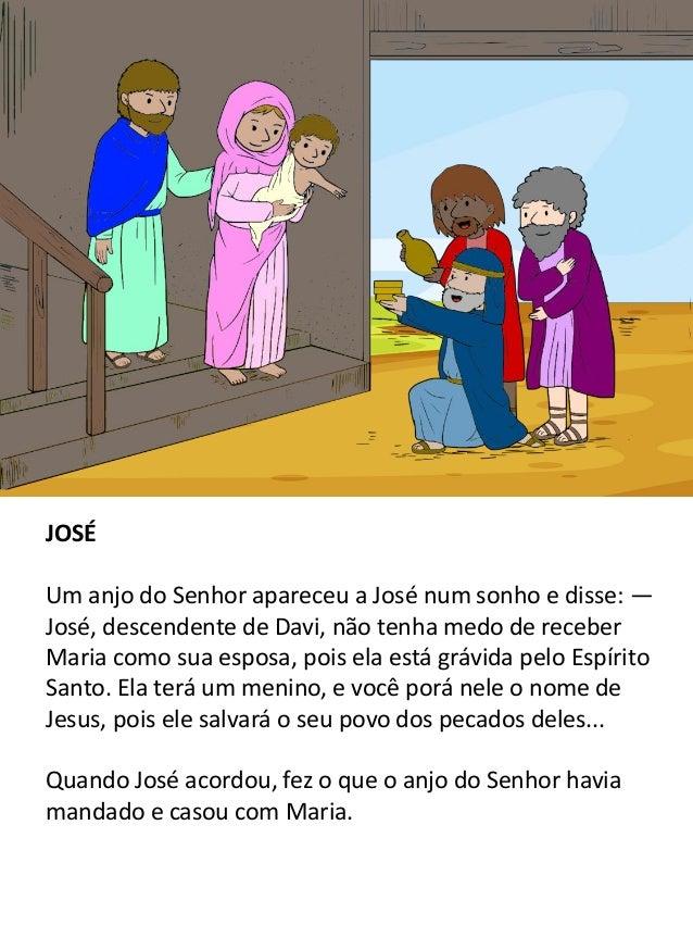 JOSÉ Um anjo do Senhor apareceu a José num sonho e disse: — José, descendente de Davi, não tenha medo de receber Maria com...