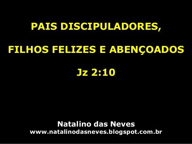 PAIS DISCIPULADORES, FILHOS FELIZES E ABENÇOADOS Jz 2:10 Natalino das Neves www.natalinodasneves.blogspot.com.br