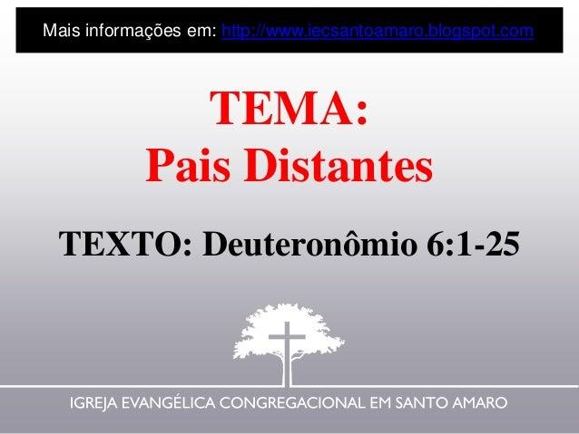 TEMA: Pais Distantes TEXTO: Deuteronômio 6:1-25 Mais informações em: http://www.iecsantoamaro.blogspot.com