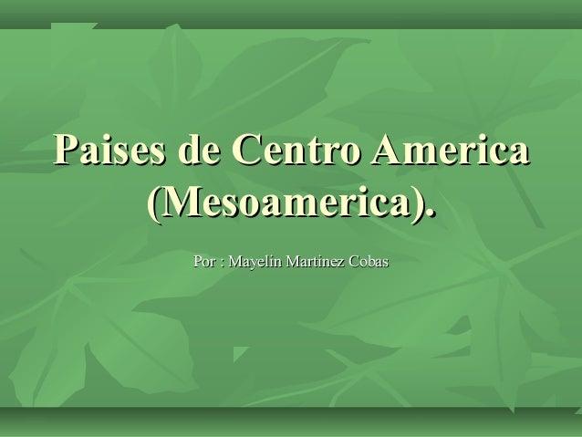 Paises de Centro America (Mesoamerica). Por : Mayelin Martinez Cobas