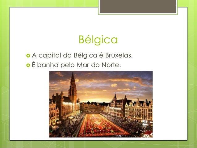 Bélgica  A capital da Bélgica é Bruxelas.  É banha pelo Mar do Norte.