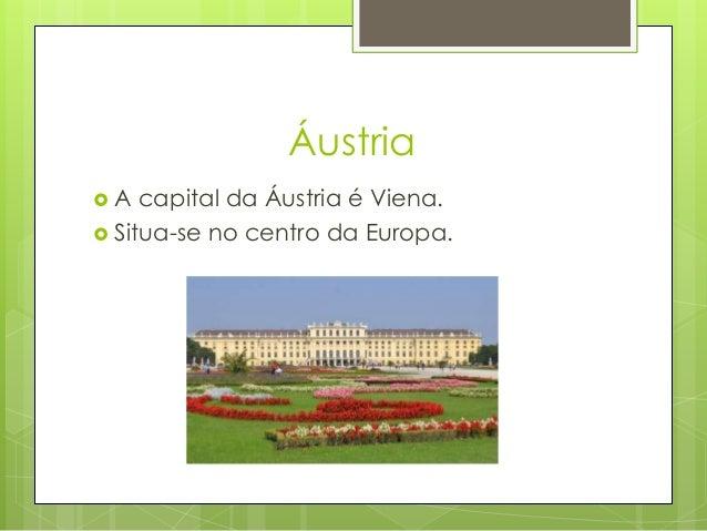 Áustria  A capital da Áustria é Viena.  Situa-se no centro da Europa.