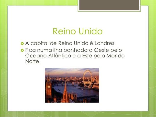 Reino Unido  A capital de Reino Unido é Londres.  Fica numa ilha banhada a Oeste pelo Oceano Atlântico e a Este pelo Mar...
