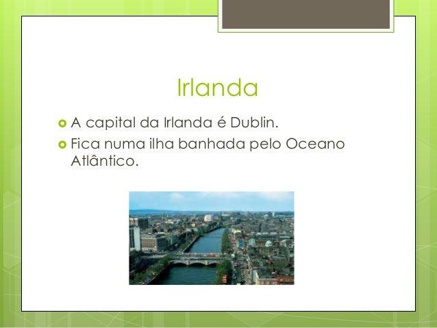 Irlanda  A capital da Irlanda é Dublin.  Fica numa ilha banhada pelo Oceano Atlântico.