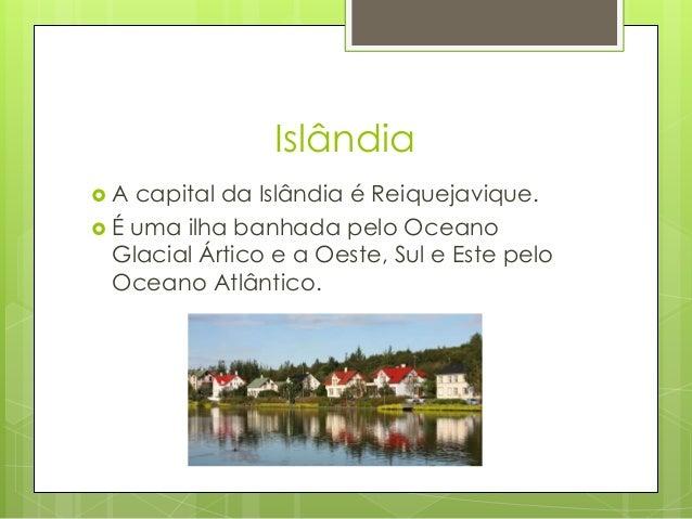Islândia  A capital da Islândia é Reiquejavique.  É uma ilha banhada pelo Oceano Glacial Ártico e a Oeste, Sul e Este pe...