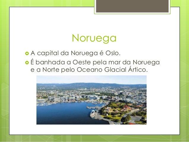 Noruega  A capital da Noruega é Oslo.  É banhada a Oeste pela mar da Noruega e a Norte pelo Oceano Glacial Ártico.