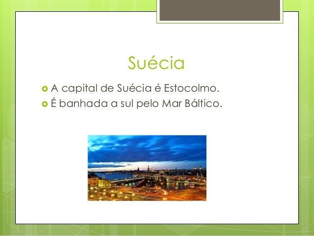 Suécia  A capital de Suécia é Estocolmo.  É banhada a sul pelo Mar Báltico.