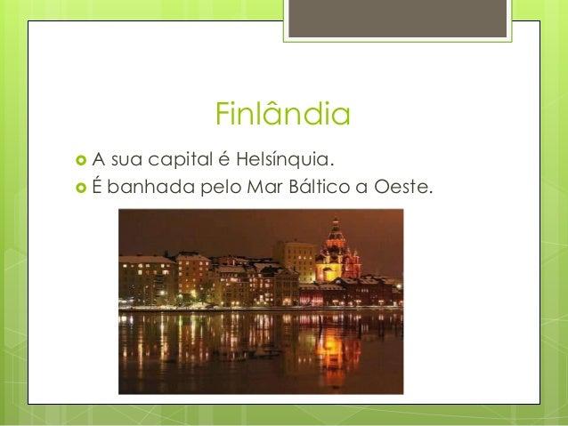 Finlândia  A sua capital é Helsínquia.  É banhada pelo Mar Báltico a Oeste.