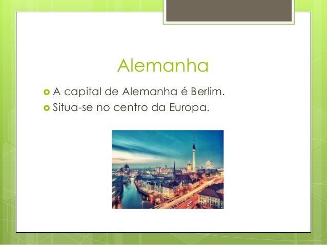 Alemanha  A capital de Alemanha é Berlim.  Situa-se no centro da Europa.