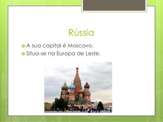 Rússia  A sua capital é Moscovo.  Situa-se na Europa de Leste.