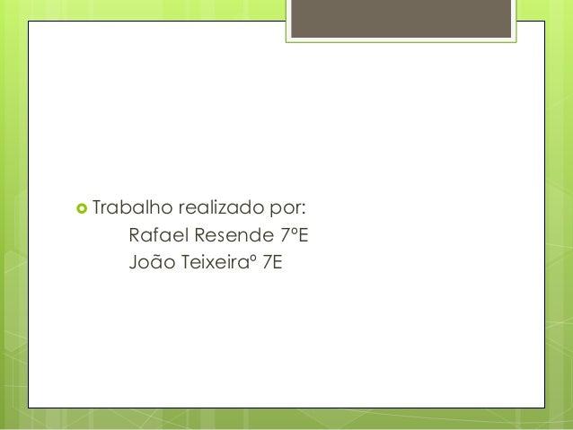  Trabalho realizado por: Rafael Resende 7ºE João Teixeiraº 7E