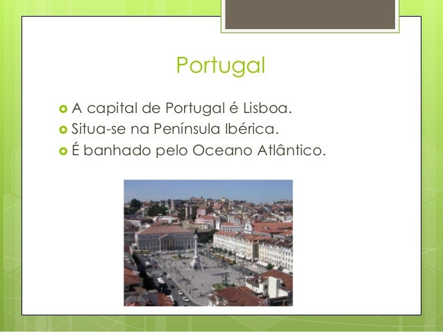 Portugal  A capital de Portugal é Lisboa.  Situa-se na Península Ibérica.  É banhado pelo Oceano Atlântico.