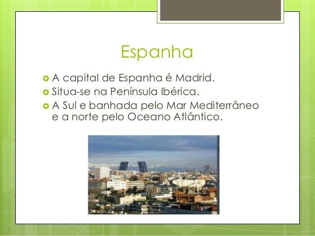 Espanha  A capital de Espanha é Madrid.  Situa-se na Península Ibérica.  A Sul e banhada pelo Mar Mediterrâneo e a nort...