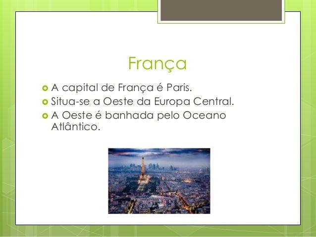 França  A capital de França é Paris.  Situa-se a Oeste da Europa Central.  A Oeste é banhada pelo Oceano Atlântico.