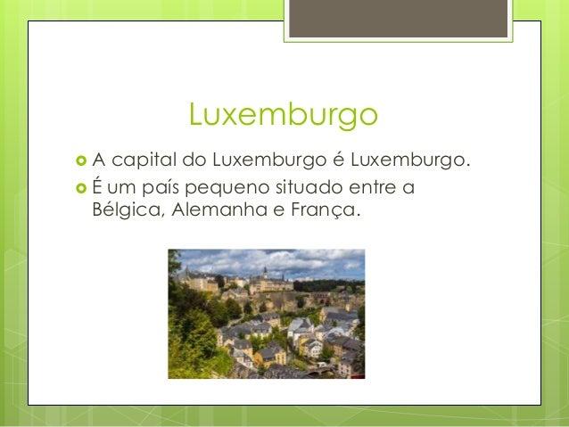Luxemburgo  A capital do Luxemburgo é Luxemburgo.  É um país pequeno situado entre a Bélgica, Alemanha e França.