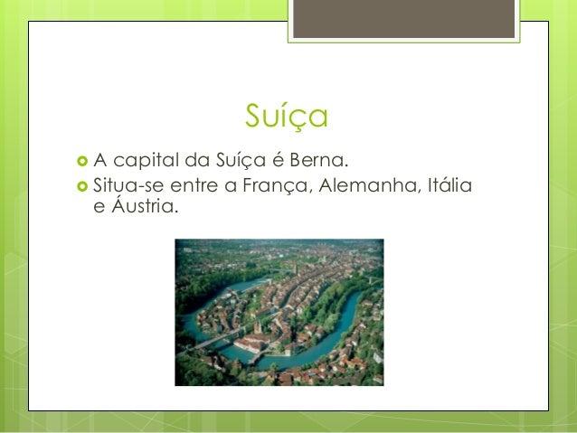 Suíça  A capital da Suíça é Berna.  Situa-se entre a França, Alemanha, Itália e Áustria.