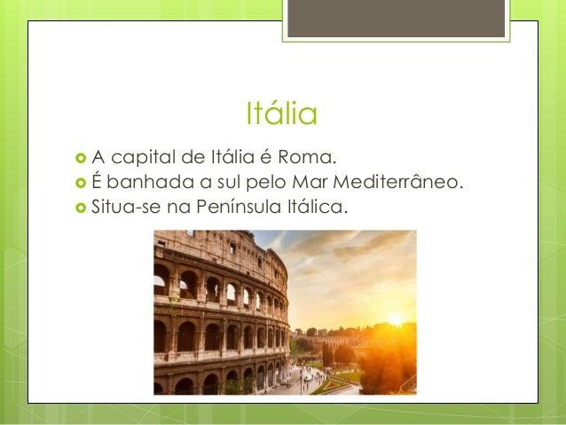 Itália  A capital de Itália é Roma.  É banhada a sul pelo Mar Mediterrâneo.  Situa-se na Península Itálica.
