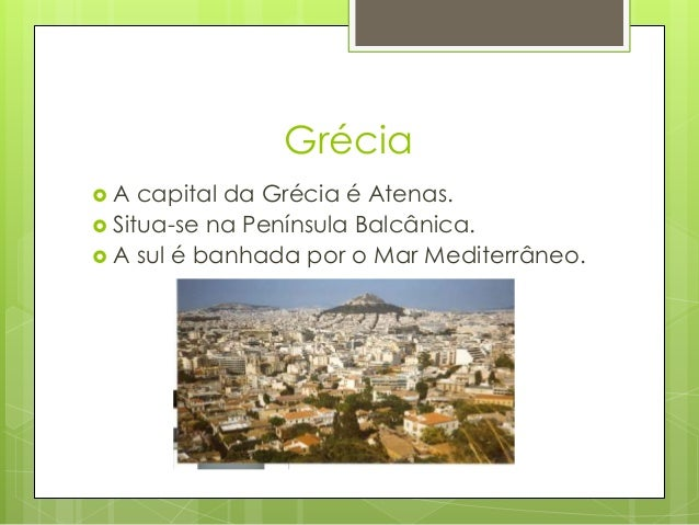Grécia  A capital da Grécia é Atenas.  Situa-se na Península Balcânica.  A sul é banhada por o Mar Mediterrâneo.