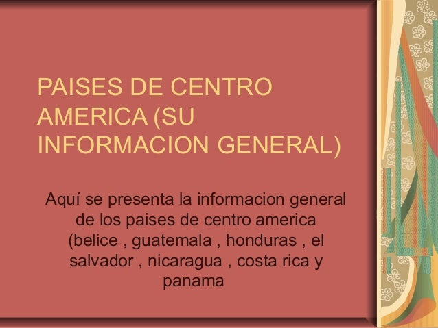 PAISES DE CENTRO AMERICA (SU INFORMACION GENERAL) Aquí se presenta la informacion general de los paises de centro america ...