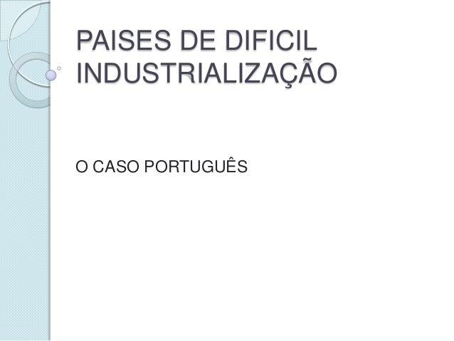 PAISES DE DIFICIL INDUSTRIALIZAÇÃO  O CASO PORTUGUÊS