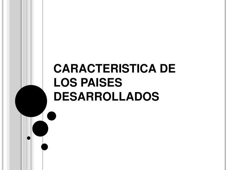 CARACTERISTICA DE LOS PAISES DESARROLLADOS<br />