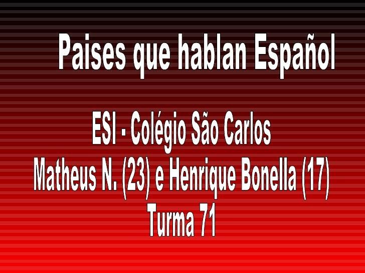 Paises que hablan Español ESI - Colégio São Carlos Matheus N. (23) e Henrique Bonella (17) Turma 71