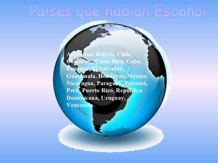 Paises que hablan Español Argentina, Bolivia, Chile, Colombia, Costa Rica, Cuba, Ecuador, El Salvador, Guatemala, Honduras...
