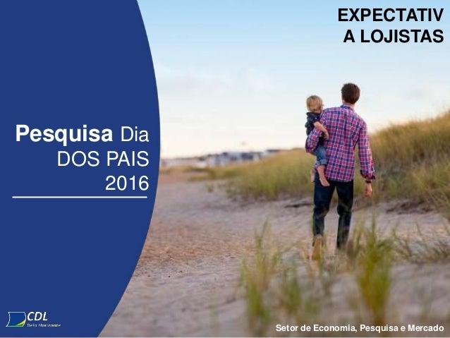 Pesquisa Dia DOS PAIS 2016 Setor de Economia, Pesquisa e Mercado EXPECTATIV A LOJISTAS