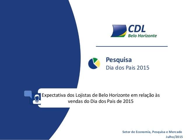 Pesquisa Dia dos Pais 2015 Julho/2015 Setor de Economia, Pesquisa e Mercado Expectativa dos Lojistas de Belo Horizonte em ...