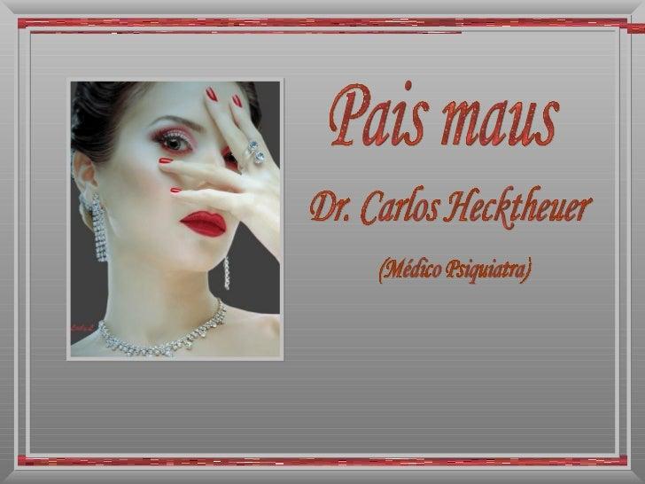 Pais maus Dr. Carlos Hecktheuer (Médico Psiquiatra)