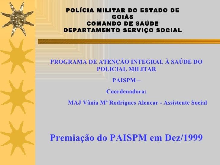 Premiação do PAISPM em Dez/1999 POLÍCIA MILITAR DO ESTADO DE GOIÁS COMANDO DE SAÚDE DEPARTAMENTO SERVIÇO SOCIAL <ul><li>PR...