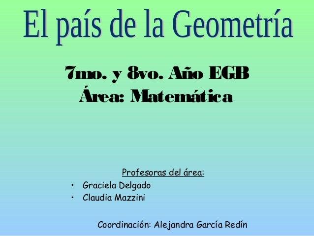 7mo. y 8vo. Año EGB  Área: Matemática  Profesoras del área:  • Graciela Delgado  • Claudia Mazzini  Coordinación: Alejandr...