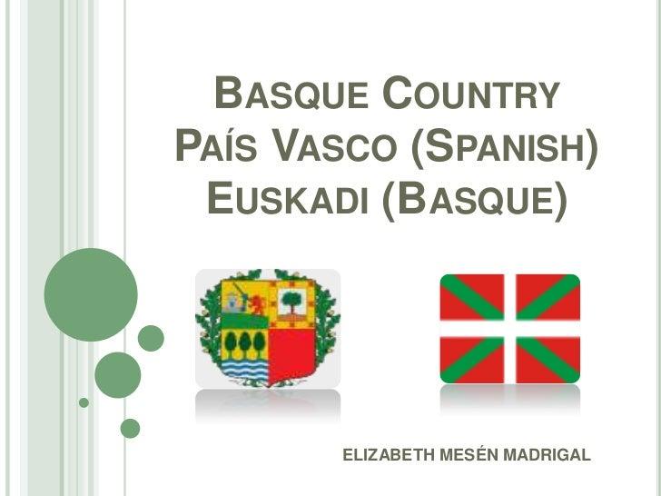 Basque CountryPaís Vasco(Spanish)Euskadi(Basque)<br />ELIZABETH MESÉN MADRIGAL<br />