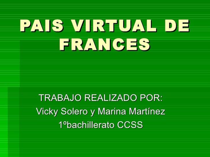 PAIS VIRTUAL DE FRANCES TRABAJO REALIZADO POR: Vicky Solero y Marina Martínez 1ºbachillerato CCSS