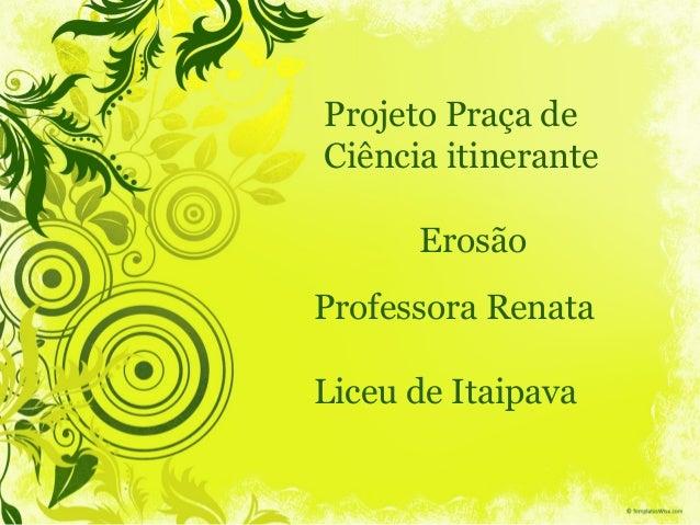 Professora Renata Liceu de Itaipava Projeto Praça de Ciência itinerante Erosão