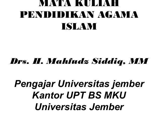 MATA KULIAH PENDIDIKAN AGAMA       ISLAMDrs. H. Mahfudz Siddiq, MMPengajar Universitas jember   Kantor UPT BS MKU   Univer...