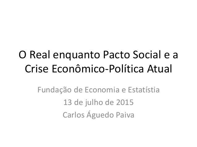 O Real enquanto Pacto Social e a Crise Econômico-Política Atual Fundação de Economia e Estatístia 13 de julho de 2015 Carl...