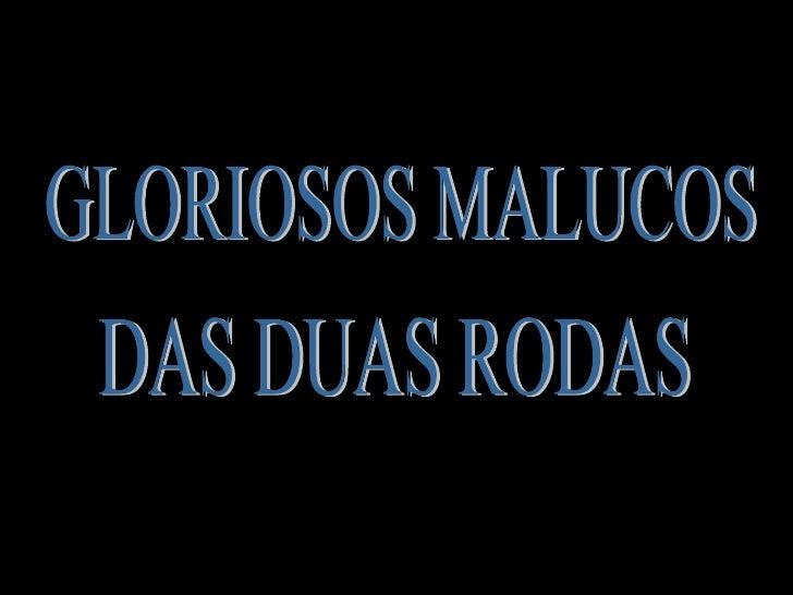 GLORIOSOS MALUCOS  DAS DUAS RODAS