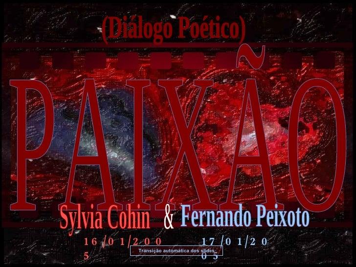 PAIXÃO (Diálogo Poético) Transição automática dos slides 16/01/2005 17/01/2005 Sylvia Cohin Fernando Peixoto &