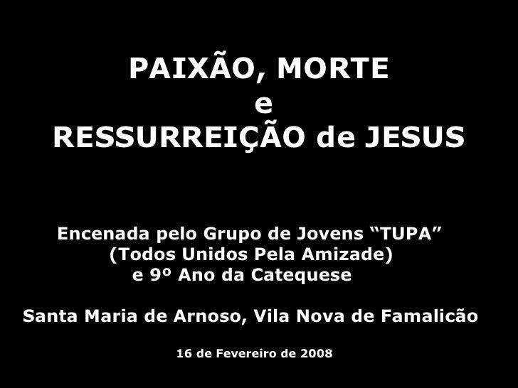 """PAIXÃO, MORTE e RESSURREIÇÃO de JESUS   Encenada pelo Grupo de Jovens """"TUPA""""  (Todos Unidos Pela Amizade)    e 9º Ano da C..."""