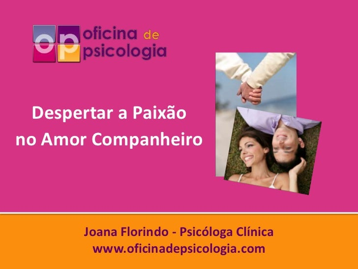 Despertar a Paixãono Amor Companheiro       Joana Florindo - Psicóloga Clínica        www.oficinadepsicologia.com