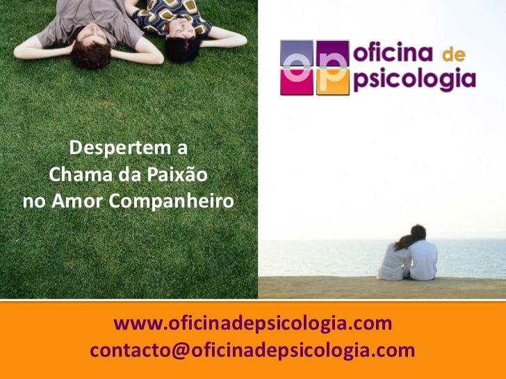 Despertem a   Chama da Paixãono Amor Companheiro        www.oficinadepsicologia.com      contacto@oficinadepsicologia.com