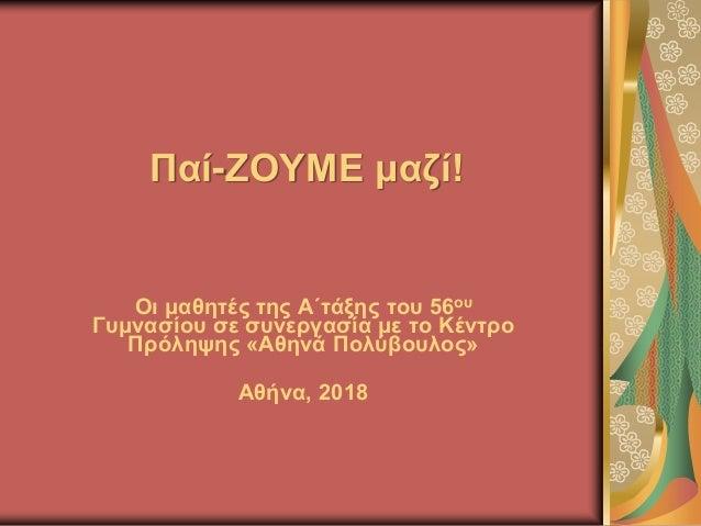 Παί-ΖΟΥΜΕ μαζί! Οι μαθητές της Α΄τάξης του 56ου Γυμνασίου σε συνεργασία με το Κέντρο Πρόληψης «Αθηνά Πολύβουλος» Αθήνα, 20...