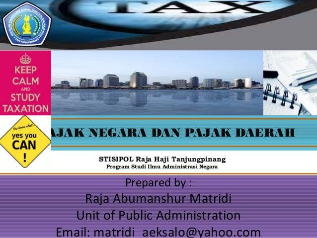 PAJAK NEGARA DAN PAJAK DAERAH Prepared by : Raja Abumanshur Matridi Unit of Public Administration Email: matridi_aeksalo@y...
