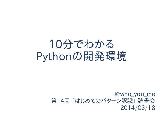 10分でわかる Pythonの開発環境 @who_you_me 第14回 「はじめてのパターン認識」 読書会 2014/03/18