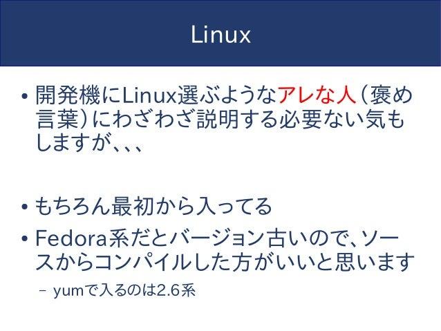 Linux ● 開発機にLinux選ぶようなアレな人(褒め 言葉)にわざわざ説明する必要ない気も しますが、、、 ● もちろん最初から入ってる ● Fedora系だとバージョン古いので、ソー スからコンパイルした方がいいと思います – yumで...