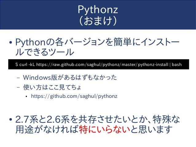Pythonz (おまけ) ● Pythonの各バージョンを簡単にインストー ルできるツール – Windows版があるはずもなかった – 使い方はここ見てちょ ● https://github.com/saghul/pythonz ● 2.7...