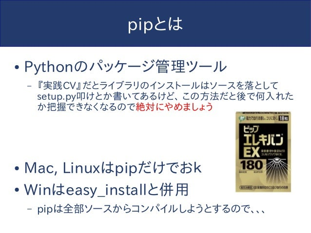 pipとは ● Pythonのパッケージ管理ツール – 『実践CV』だとライブラリのインストールはソースを落として setup.py叩けとか書いてあるけど、 この方法だと後で何入れた か把握できなくなるので絶対にやめましょう ● Mac, Li...