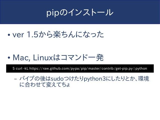 pipのインストール ● ver 1.5から楽ちんになった ● Mac, Linuxはコマンド一発 – パイプの後はsudoつけたりpython3にしたりとか、環境 に合わせて変えてちょ $ curl -kL https://raw.githu...